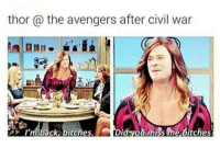 <p>Thor is awesome 😂😂</p>: thor a the avengers after civil war  I'm back, bitches  Did youmiss me bitches <p>Thor is awesome 😂😂</p>