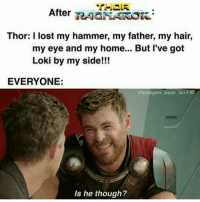 Memes, Lost, and Avengers: THOR  After RNAROK  Thor: I lost my hammer, my father, my hair,  my eye and my home... But l've got  Loki by my side!!!  EVERYONE:  avengers super fan IIIG  Is he though? (Andrew Gifford)