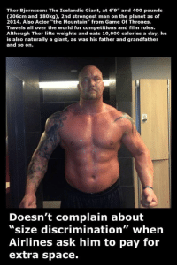"""https://t.co/0J7ZXblA18: Thor Bjornsson: The Icelandic Giant, at 6'9"""" and 400 pounds  (206cm and 180kg), 2nd strongest man on the planet as of  2014. Also Actor """"the Mountain"""" from Game Of Thrones.  Travels all over the world for competitions and film roles.  Although Thor lifts weights and eats 10,000 calories a day, he  is also naturally a giant, as was his father and grandfather  and so on.  Doesn't complain about  """"size discrimination"""" when  Airlines ask him to pay for  extra space. https://t.co/0J7ZXblA18"""