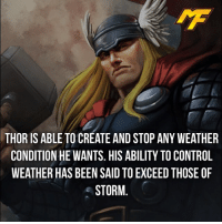 Facts, Meme, and Memes: THOR IS ABLE TO CREATE AND STOP ANY WEATHER  CONDITION HE WANTS. HIS ABILITY TO CONTROL  WEATHER HAS BEEN SAID TO EXCEED THOSE OF  STORM |- Follow @marvelfact.ig for more! -| - - - - marvel marveluniverse dccomics marvelcomics dc comics hero superhero villain xmen apocalypse xmenapocalypse mu mcu doctorstrange spiderman deadpool meme captainamerica ironman teamcap teamstark teamironman civilwar captainamericacivilwar marvelfact marvelfacts fact facts suicidesquad