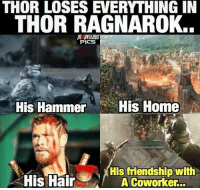 Love, Memes, and Hair: THOR LOSES EVERYTHING IN  THOR RAGNAROK..  PICS  His Hammer  His Home  His friendship with  His Hair  A Coworker Thor truly loses everything in ThorRagnarok... 😂 Love this post by @marvelous.pics 👌🏾
