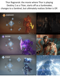 Destiny 2: Thor Ragnarok: the movie where Thor is playing  Destiny 2 as a Titan, starts off as a Sunbreaker,  changes to a Sentinel, but ultimately realizes Striker is OP.  SUNBREAKER  SENTINEL  STRIKER  8
