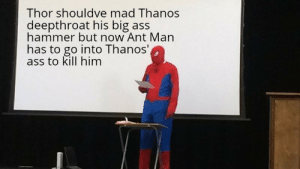 Ass, Best, and Big Ass: Thor shouldve mad Thanos  eepthroat his big ass  hammer but now Ant Man  has to go into Thanos'  ass to kill him Grammar mistakes get the best of me