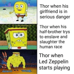 Led Zeppelin, Thor, and Girlfriend: Thor when his  girlfriend is in  serious danger  DrDanksause  Thor when his  half-brother trys  to enslave and  slaughter the  human race  Thor when  Led Zeppelin  starts playing Thor's a gamer, but that's not why he's a mass murder