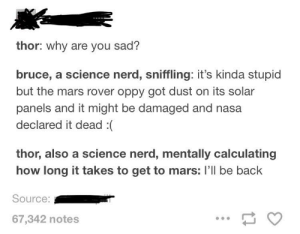Nasa, Nerd, and Mars: thor: why are you sad?  bruce, a science nerd, sniffling: it's kinda stupid  but the mars rover oppy got dust on its solar  panels and it might be damaged and nasa  declared it dead :(  thor, also a science nerd, mentally calculating  how long it takes to get to mars: I'll be back  Source:  67,342 notes *sniffling* the mars rover :(