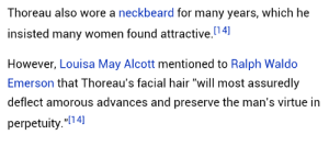 "Virtue: Thoreau also wore a neckbeard for many years, which he  insisted many women found attractive.4]  However, Louisa May Alcott mentioned to Ralph Waldo  Emerson that Thoreau's facial hair ""will most assuredly  deflect amorous advances and preserve the man's virtue in  perpetuity.""[14]"
