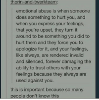 i was in a relationship like this for a long time and i turned bitter towards everyone i knew. get out of a relationship like this and make sure the person knows what they are doing to you so theyre aware of it incase they arent - 🌙: thorin-and-twerkteam:  emotional abuse is when someone  does something to hurt you, and  when you express your feelings  that you're upset, they turn it  around to be something you did to  hurt them and they force you to  apologize for it, and your feelings  like always, are rendered invalid  and silenced, forever damaging the  ability to trust others with your  feelings because they always are  used against you.  this is important because so many  people don't know this i was in a relationship like this for a long time and i turned bitter towards everyone i knew. get out of a relationship like this and make sure the person knows what they are doing to you so theyre aware of it incase they arent - 🌙