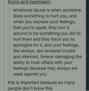 Express, Forever, and Ability: thorin-and-twerkteam:  emotional abuse is when someone  does something to hurt you, and  when you express your feelings,  that you're upset, they turn it  around to be something you did to  hurt them and they force you to  apologize for it, and your feelings,  like always, are rendered invalid  and silenced, forever damaging the  ability to trust others with your  feelings because they always are  used against you.  this is important because so many  people don't know this Abuse is abuse no matter what form it takes