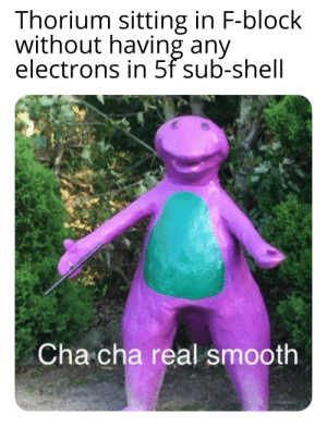 Chemistry memes on the rise: Thorium sitting in F-block  without having any  electrons in 5f sub-shell  Cha cha real smooth Chemistry memes on the rise