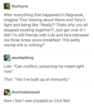 "Friends, Petty, and Shit: thorkyrie  After everything that happened in Ragnarok,  imagine Thor hearing about Steve and Tony's  fight and being like ""Really?! Thats why you all  stopped working together?! Just get over it! I  did! I'm still friends with Loki and he's betrayed  me three times since breakfast! This petty  mortal shit is nothing!""  wombatking  Loki: ""Can confirm, poisoning his mead right  now.""  Thor: ""Ha! I've built up an immunity.""  thorinobsessed  Now I feel I was cheated on Civil War Petty mortal shit"