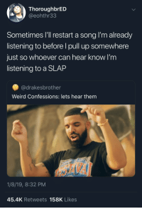 Weird, Only One, and Thought: ThoroughbrED  @eohthr33  Sometimes I'l restart a song I'm already  listening to before I pull up somewhere  just so whoever can hear know I'm  listening to a SLAP  ·@drakesbrother  Weird Confessions: lets hear them  1/8/19, 8:32 PM  45.4K Retweets 158K Likes Thought I was the only one