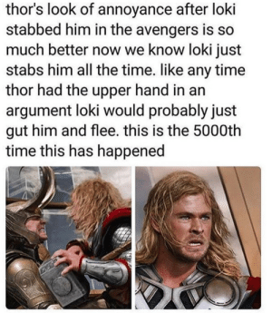 annoyance: thor's look of annoyance after loki  stabbed him in the avengers is so  much better now we know loki just  stabs him all the time. like any time  thor had the upper hand in an  argument loki would probably just  gut him and flee. this is the 5000th  time this has happened