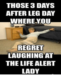 THOSE 3 DAYS  AFTER LEG DAY  WHERE YOU  REGRET  LAUGHING AT  THE LIFE ALERT  LADY