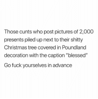"Blessed, Christmas, and Christmas Tree: Those cunts who post pictures of 2,000  presents piled up next to their shitty  Christmas tree covered in Poundland  decoration with the caption ""blesseď""  Go fuck yourselves in advance Fuckin ell😂😂😂"