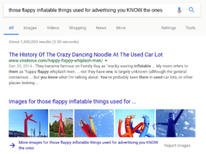 "Crazy, Dancing, and Family: those flappy inflatable things used for advertising you KNOW the ones Q  All Images Videos ShoppingNewsMore  Settings Tools  About 1,040,000 results (0.50 seconds)  The History Of The Crazy Dancing Noodle At The Used Car Lot  www.viralnova.com/happy-flappy-whiplash-man/  Dec 20, 2014- They became famous on Family Guy as 'wacky waving inflatable My mom refers to  them as ""happy flappy whiplash men.. not they have one, is largely unknown (although the general  consensus... But you know what I'm talking about. You've probably seen them in used car lots, or other  places looking  Images for those flappy inflatable things used for  More images for those flappy inflatable things used for advertising you KNOW  the ones  Report images sirhro:  discoursegrips:  hallowsbian:  hallowsbian: google really gets me im reading the article on them now and the original artist called them tall boys. officially their name is tall boys. fuck    That whole sentence was ghostwritten by the McElroys"