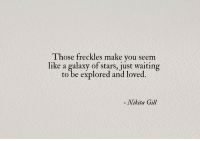 Stars, Waiting..., and Nikita: Those freckles make you seem  like a galaxy of stars, just waiting  to be explored and loved.  - Nikita Gill