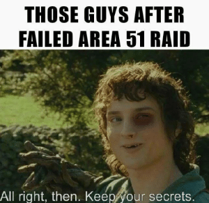 Memes, 🤖, and Area 51: THOSE GUYS AFTER  FAILED AREA 51 RAID  All right, then. Keep your secrets.