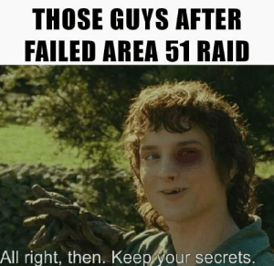 They will not be killed, But beaten.: THOSE GUYS AFTER  FAILED AREA 51 RAID  All right, then. Keep your secrets. They will not be killed, But beaten.