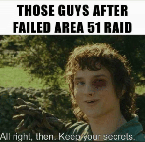 Will get em next time: THOSE GUYS AFTER  FAILED AREA 51 RAID  All right, then. Keep your secrets. Will get em next time