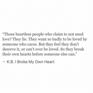 "Love, Break, and Heart: ""Those heartless people who claim to not need  love? They lie. They want so badly to be loved by  someone who cares. But they feel they don't  deserve it, or can't ever be loved. So they break  their own hearts before someone else can.""  κ.Β. I Broke My Own Heart"