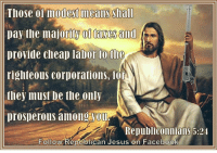 republican jesus: Those modest means Shall  pay the majoritW 01 faxes and  provide cheap labor to the  righteous corporations, lor  they must be the only  prosperous among Vou  RepubliConniallS 5:24  Follow Republican Jesus on Facebook