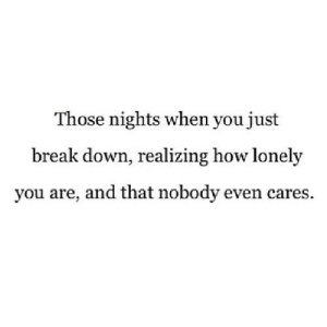 https://iglovequotes.net/: Those nights when you just  break down, realizing how lonely  you are, and that nobody even cares. https://iglovequotes.net/