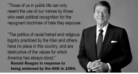 "America, Kkk, and Life: ""Those of us in public life can only  resent the use of our names by those  who seek political recognition for the  repugnant doctrines of hate they espouse  ""The politics of racial hatred and religious  bigotry practiced by the Klan and others  have no place in this country, and are  destructive of the values for which  America has always stood.""  Ronald Reagan in response to  being endorsed by the KKK in 1984."