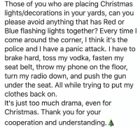 Christmas, Clothes, and Memes: Those of you who are placing Christmas  lights/decorations in your yards, can you  please avoid anything that has Red or  Blue flashing lights together? Every timel  come around the corner, I think it's the  police and I have a panic attack. I have to  brake hard, toss my vodka, fasten my  seat belt, throw my phone on the floor,  turn my radio down, and push the gun  under the seat. All while trying to put my  clothes back orn  it's just too much drama, even for  Christmas. Thank you for your  cooperation and understanding. Please respect my wishes.
