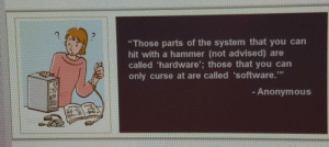 "From my training class: ""Those parts of the system that you can  hit with a hammer (not advised) are  called 'hardware'; those that you can  only curse at are called 'software.""  - Anonymous From my training class"