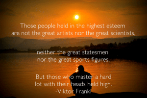 [Image]Wise words by Holocaust survivor Dr. Viktor Frankl.: Those people held in the highest esteem  are not the great artists nor the great scientists,  neither the great statesmen  nor the great sports figures,  But those who master a hard  lot with their heads held high.  -Viktor Frankl [Image]Wise words by Holocaust survivor Dr. Viktor Frankl.