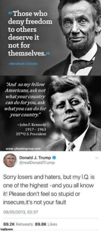 """Abraham Lincoln, Memes, and Sorry: Those wheo  deny freedom  to others  deserve it  not for  themselves.  -Abraham Lincoln  And somy fellow  Americans, asknot  whatyourcountry  can do foryou, ask  whatyou can do for  your country.""""  -John F. Kennedy  1917 1963  35thU.S. President  www.cjbaxtergroup.com  Donald J. Trump  @realDonaldTrump  Sorry losers and haters, but my l.Q. is  one of the highest -and you all know  it! Please don't feel so stupid or  insecure,it's not your fault  09/05/2013, 02:37  89.2K Retweets 89.8K Likes"""