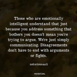 Emotional intelligence is so important for healthy relationships, friendships included.: Those who are emotionally  intelligent understand that just  because you address something that  bothers you doesn't mean you're  trying to argue. We're just simply  communicating. Disagreements  don't have to end with arguments  or fights.  notoriousaali  Wordables. Emotional intelligence is so important for healthy relationships, friendships included.
