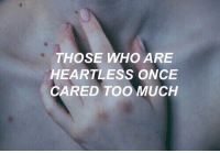 heartless: THOSE WHO ARE  HEARTLESS ONCE  CARED TOO MUCH