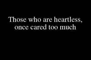 heartless: Those who are heartless,  once cared too much