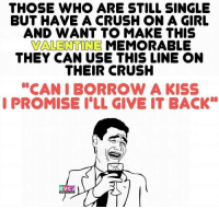 "Single ke liye... rvcjinsta: THOSE WHO ARE STILL SINGLE  BUT HAVE A CRUSH ON A GIRL  AND WANT TO MAKE THIS  VALENTINE MEMORABLE  THEY CAN USE THIS LINE ON  THEIR CRUSH  ""CAN I BORROW A KISS  I PROMISE ILL GIVE IT BACK  RVC J Single ke liye... rvcjinsta"