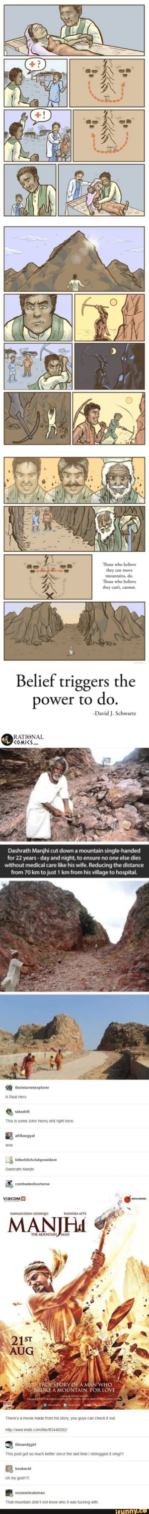 Very wholesome: +!  Those who believe  they can move  mountains, do.  Those who believe  they can't, cannot.  Belief triggers the  power to do  -David J.Schwartz  RATIENAL  KOMICS  Dashrath Manjhi cut down a mountain single-handed  for 22 years-day and night, to ensure no one else dies  without medical care like his wife. Reducing the distance  from 70 km to just 1 km from his village to hospital.  theinturnetexplorer  Real Hero  takashi  This is some John Henry shit right here  afrikangyal  WOW  bitterbitchclubpresident  Dashrath Manjhi  combustednocturne  ViacOм е  MAYA MOVrs  NAWAZUDDIN SIDDIQUI  RADHIKA APTE  MANIH  THE MOUNTAIN MAN  21ST  AUG  4TRUE STORY OF A MAN WHO  BROKE A MOUNTAIN. FOR LOVE  HCID BEVIAcOMIB MOTION FISTURES DELCA SAHIToINA LATH GUPTA  There's a movie made from his story, you quys can check it out.  http://www.imdb.com/title/t13449292/  lilmandygirl  This post got so much better since the last time I reblogged it omg!!!  bookavid  oh my god!!!!  norseminuteman  That mountain didn't not know who it was fucking with  REUNNY.Co Very wholesome