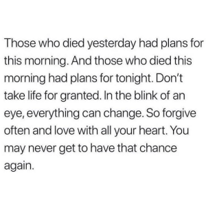 https://t.co/tWpoRxoEzl: Those who died yesterday had plans for  this morning. And those who died this  morning had plans for tonight. Don't  take life for granted. In the blink of an  eye, everything can change. So forgive  often and love with all your heart. You  may never get to have that chance  again. https://t.co/tWpoRxoEzl