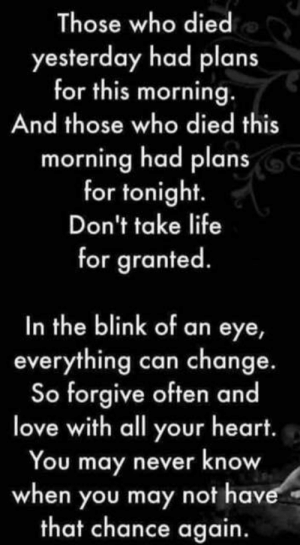 Life, Love, and Memes: Those who died  yesterday had plans  for this morning.  And those who died this  morning had plans  for tonight.  Don't take life  for granted  In the blink of an eye,  everything can change.  So forgive often and  love with all your heart.  You may never know  when you may not have  that chance again.