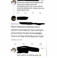 Mediocre, Memes, and Obama: Those who enter the US illegally and  those who employ them are  disrespecting the rule of law and are  showing disregard for citizens who are  following the law.  Replying to  Wow! Mediocre white boy who's  opinions are irrelevant has nothing to  do but show his lack of knowledge!  Tune in on Mad White Boys for more!  1/16/18, 9:21 PM  Yeah, well it's an Obama quote Rip