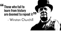 History: Those who fail to  learn from history  are doomed to repeat it  Winston Churchill