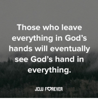God: Those who leave  everything in God's  hands will eventually  see God's hand in  everything.  JCLU FOREVER