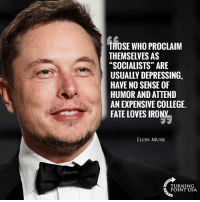"College, Memes, and Good: THOSE WHO PROCLAIM  THEMSELVES AS  ""SOCIALISTS"" ARE  USUALLY DEPRESSING,  HAVE NO SENSE OF  HUMOR AND ATTEND  AN EXPENSIVE COLLEGE  FATE LOVES IRONY  ELON MUSK  TURNING  POINT USA This Is TOO Good! #SocialismSucks"