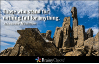 Those who stand for nothing fall for anything. - Alexander Hamilton http://buff.ly/1AiuUXh: Those who stand for  nothing fall for anything.  Alexander Hamilton  Brainy  Quote Those who stand for nothing fall for anything. - Alexander Hamilton http://buff.ly/1AiuUXh