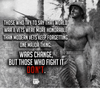 It's the same people.  RangerUp.com: THOSE WHO TRY TO SAY THAT WORLD  WARII VETS WERE MORE HONORABLE  THAN MODERN VETS KEEP FORGETTING  ONE MAJOR THING  WARS CHANGE  BUT THOSE WHO FIGHT IT  UP It's the same people.  RangerUp.com