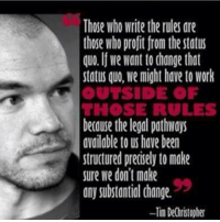 Anonymous: Those who write the rules are  those who profit from the status  quo. If We Want to change that  status quo, we might have to Work  OUTSIDE OF  THOSE RULES  because the legal pathways  available to us have been  structured precisely to make  sure We don't make  any substantial change.  -Tim De(hristopher Anonymous
