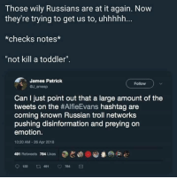 "Troll, Russian, and Hashtag: Those wily Russians are at it again. Now  they're trying to get us to, uhhhhh.  *checks notes*  ""not kill a toddler"".  James Patrick  aJ amesp  Follow  Can I just point out that a large amount of the  tweets on the #AlfieEvans hashtag are  coming known Russian troll networks  pushing disinformation and preying on  emotion.  10:20 AM-26 Apr 2018  491 Retweets 784 Likes  122  491  784"