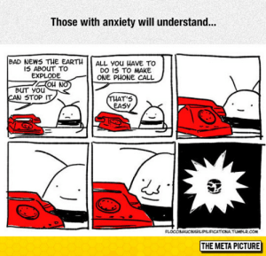 srsfunny:  Debilitating Anxiety: Those with anxiety will understand...  BAD NEWS THE EARTH  I5 ABOUT TO  EXPLODE  ALL you HAVE TO  DO IS TO MAKE  ONE PHONE CALL  Au Nの  BUT YOUu  CAN STOP IT  AT'S  EASY  FLOCCINAUCNHILIPILIFICATIONA TUMELR.COM  THE META PICTURE srsfunny:  Debilitating Anxiety