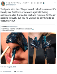 "Beauty in the nose of the beholder: THOT PATROL ~ NORTH D I V I S I ON  @GlintofSilver  Y'all gotta stop this. We got nostril hairs for a reason! It's  literally our first form of defence against inhaling  pathogens, also it provides heat and moisture for the air  passing through. But hey ho y'all will do anything to be  ""beautiful"" huh  sammy @sunnywileyyy  I can finally breathe. Smart Wax is a lifesaver  SmartWaxLab.com  1:05 AM Aug 23, 2018  47.4K Retweets95.4K Likes Beauty in the nose of the beholder"