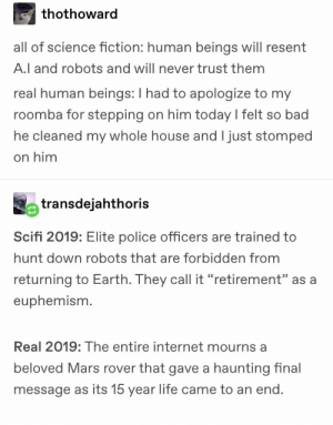 "Bad, Internet, and Life: thothoward  all of science fiction: human beings will resent  A.l and robots and will never trust them  real human beings: I had to apologize to my  roomba for stepping on him today l felt so bad  he cleaned my whole house and I just stomped  on him  transdejahthoris  Scifi 2019: Elite police officers are trained to  hunt down robots that are forbidden from  returning to Earth. They call it ""retirement"" as a  euphemism.  Real 2019: The entire internet mourns a  beloved Mars rover that gave a haunting inal  message as its 15 year life came to an end"