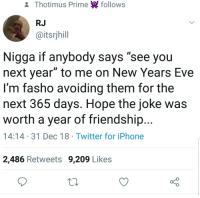 """Worth it: & Thotimus Prime follows  RJ  @itsrjhill  Nigga if anybody says """"see you  next year"""" to me on New Years Eve  I'm fasho avoiding them for the  next 365 days. Hope the joke was  worth a year of friendship...  14:14 31 Dec 18 Twitter for iPhone  2,486 Retweets 9,209 Likes Worth it"""